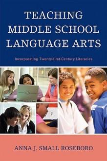 Teaching Middle School Language Arts: Incorporating Twenty-first Century Literacies - Anna J. Small Roseboro