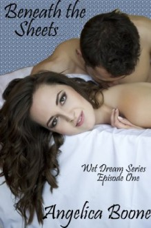 Beneath the Sheets (Wet Dream Series) - Angelica Boone