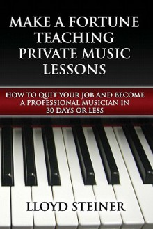 Make a Fortune Teaching Private Music Lessons: How to Quit Your Job and Become a Professional Musician in 30 Days or Less - Lloyd Steiner