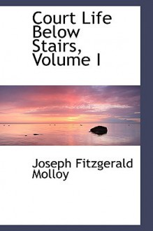 Court Life Below Stairs, Volume I - J. Fitzgerald Molloy