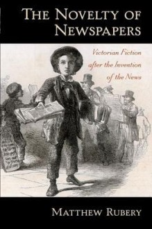 The Novelty of Newspapers: Victorian Fiction After the Invention of the News - Matthew Rubery