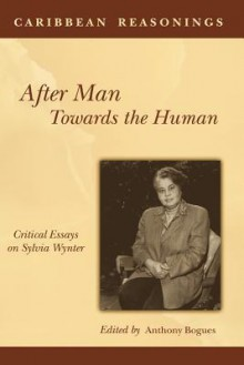 Caribbean Reasonings: After Man, Towards the Human: Critical Essays on Sylvia Wynter - Anthony Bogues