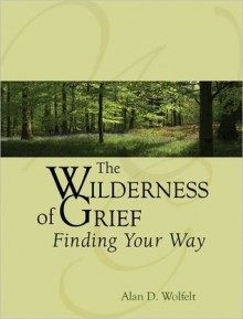The Wilderness of Grief: Finding Your Way - Alan D. Wolfelt