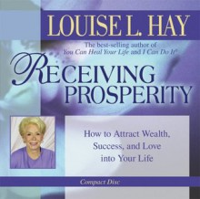 Receiving Prosperity: How to Attract Wealth, Success, and Love into Your Life - Louise L. Hay