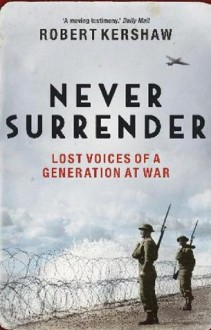 Never Surrender: Lost Voices of a Generation at War - Robert Kershaw