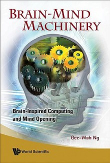 Brain-Mind Machinery: Brain-Inspired Computing and Mind Opening - Gee-Wah Ng