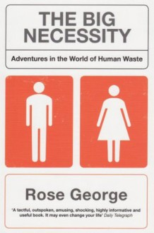 The Big Necessity: Adventures In The World Of Human Waste - Rose George