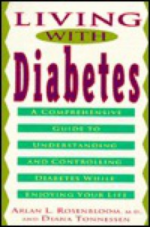 Living with Diabetes: A Comprehensive Guide to Understanding and Controlling Diabetes - Arlan Rosenbloom, Diana Tonnessen