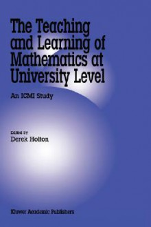 The Teaching and Learning of Mathematics at University Level: An ICMI Study - Derek Holton