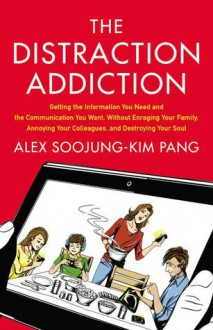 The Distraction Addiction: Getting the Information You Need and the Communication You Want, Without Enraging Your Family, Annoying Your Colleagues, and Destroying Your Soul - Alex Soojung-Kim Pang