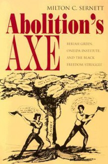 Abolition's Axe: Beriah Green, Oneida Institute, and the Black Freedom Struggle - Milton C. Sernett