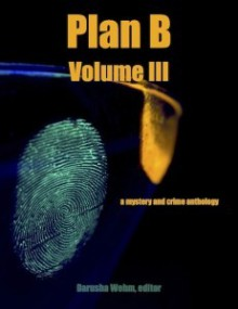 Plan B, Volume III - Darusha Wehm, Gary Cahill, Ian Creasey, Peter DiChellis, Wayne Scheer, Patti Abbott, S.R. Mastrantone, Tom Barlow, John H. Dromey, Eryk Pruitt, James Power, Ed Ahern, Kevin R. Doyle, B.V. Lawson