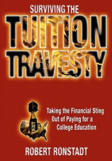 The Tuition Travesty: and what students, parents, alumni and donors can do about it - Robert Ronstadt