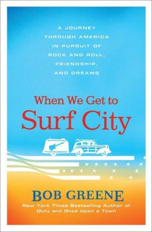 When We Get to Surf City: A Journey Through America in Pursuit of Rock and Roll, Friendship, and Dreams - Bob Greene