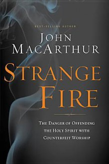Strange Fire: The Danger of Offending the Holy Spirit with Counterfeit Worship - John F. MacArthur Jr.