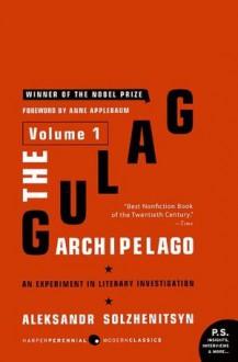 The Gulag Archipelago, 1918-1956: An Experiment in Literary Investigation, Volume 1 - Anne Applebaum, Aleksandr Solzhenitsyn, Thomas P. Whitney