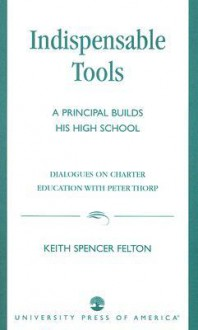 Indispensable Tools: A Principal Builds His High School: Dialogues on Charter Education with Peter Thorp - Keith Spencer Felton