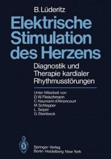 Elektrische Stimulation Des Herzens: Diagnostik Und Therapie Kardialer Rhythmusstarungen - Berndt Lüderitz, M. Schlepper, G. Steinbeck, D.W. Fleischmann