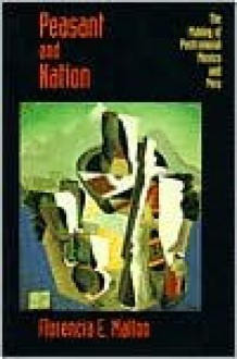 Peasant and Nation: The Making of Postcolonial Mexico and Peru - Florencia E. Mallon