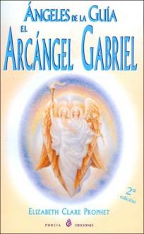 Angeles De La Guia: El Arcangel Gabriel - Elizabeth Clare Prophet