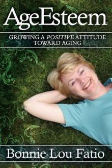 AgeEsteem: Growing a Positive Attitude Toward Aging - Bonnie Lou Fatio