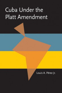Cuba under the Platt Amendment, 1902�1934 - Louis A. Pérez Jr.