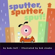 Sputter, Sputter, Sput! - Babs Bell Hajdusiewicz, Bob Staake