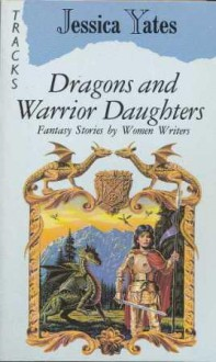 Dragons And Warrior Daughters: Fantasy Stories By Women Writers - Jessica Yates, Jane Yolen, Tanith Lee, Pat McIntosh, Robin McKinley, Diana Wynne Jones, Vera Chapman, C.L. Moore