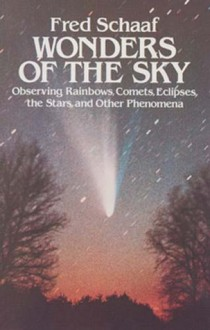 Wonders of the Sky: Observing Rainbows, Comets, Eclipses, the Stars and Other Phenomena - Fred Schaaf