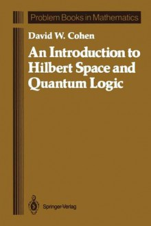 An Introduction to Hilbert Space and Quantum Logic - David William Cohen