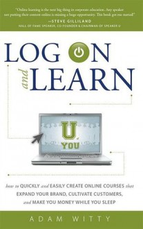 Log On and Learn: How To Quickly and Easily Create Online Courses That Expand Your Brand, Cultivate Customers, and Make You Money While You Sleep - Adam Witty