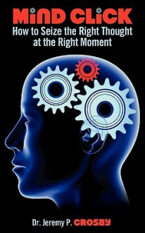 Mind Click: How to Seize the Right Thought at the Right Moment - Jeremy P. Crosby