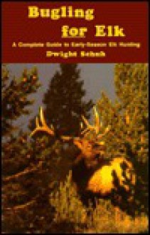 Bugling for Elk: A Complete Guide to Early-Season Elk Hunting - Dwight R. Schuh