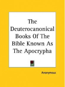 The Deuterocanonical Books of the Bible Known as the Apocrypha - Anonymous