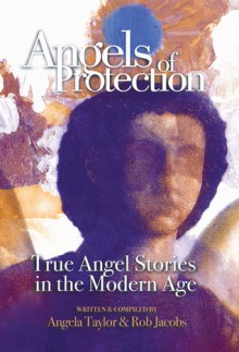 Angels of Protection: True Angel Stories in the Modern Age - Angela Taylor, Robert Jacobs, Rob Jacobs