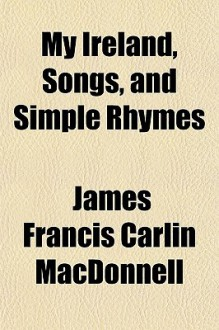 My Ireland, Songs, and Simple Rhymes - James Francis Carlin MacDonnell