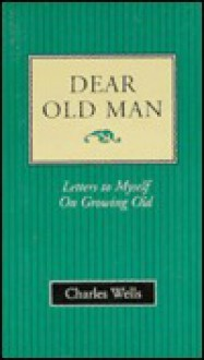 Dear Old Man: Letters to Myself on Growing Old - Charles Wells