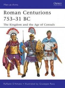 Roman Centurions 753-31 BC: The Kingdom and the Age of Consuls - Raffaele D'Amato, Giuseppe Rava
