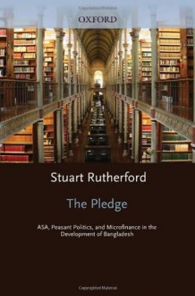The Pledge: ASA, Peasant Politics, and Microfinance in the Development of Bangladesh - Stuart Rutherford