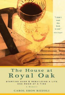 The House at Royal Oak: Starting Over & Rebuilding a Life One Room at a Time - Carol Eron Rizzoli