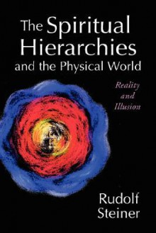 The Spiritual Hierarchies and the Physical World: Reality and Illusion - Rudolf Steiner