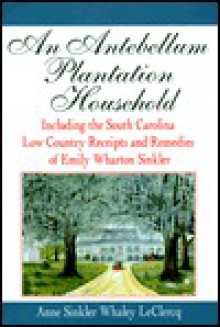 An Antebellum Plantation Household: Including the South Carolina Low Country Receipts and Remedies of Emily Wharton Sinkler - Anne Sinkler Whaley Leclercq