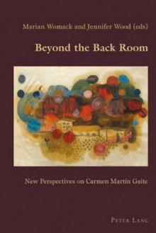 Beyond the Back Room: New Perspectives on Carmen Martin Gaite - Marian Womack, Jennifer Wood