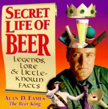 Secret Life of Beer: Legends, Lore & Little-Known Facts - Alan D. Eames