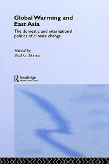 Global Warming and East Asia: The Domestic and International Politics of Climate Change - Paul G. Harris