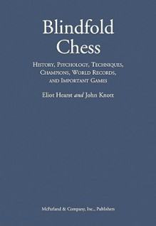 Blindfold Chess: History, Psychology, Techniques, Champions, World Records, and Important Games - Eliot Hearst