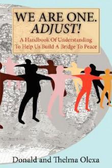We Are One. Adjust!: A Handbook of Understanding to Help Us Build a Bridge to Peace - Donald Olexa