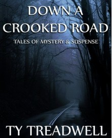 Down a Crooked Road: Tales of Mystery & Suspense - Ty Treadwell