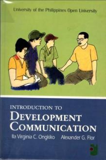 Introduction to Development Communication - Ila Virginia C. Ongkiko, Alexander G. Flor