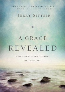 A Grace Revealed: How God Redeems the Story of Your Life - Gerald Lawson Sittser